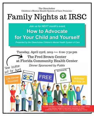 "Join us April 23rd, 2019 for our next Family Night! April's's topic is ""How to Advocate for Your Child and Yourself"" and will be presented by the Okeechobee Children's Mental Health System of Care.  This month's event will NOT be held at IRSC. Instead, we will be be meeting at the Dr. Fred Brown Center at FCHC. Dinner is provided and activities are available for children 3 and older throughout the presentation."