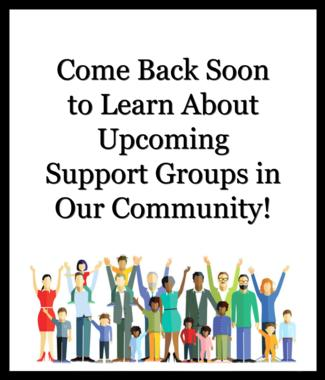 Come back soon to learn about upcoming support groups in our community.