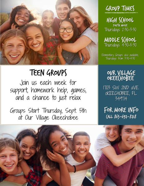 Teen Youth Groups! Join us each week for support, homework help, games, and a chance to just relax. Group times - All groups meet on thursdays - Elementary 3:30-4:30, Middle School 4:30-5:30, High School 2:30-3:30. Located at Our Village Okeechobee - 1703 SW 2nd Ave. Okeechobee, FL 34974. For more info call 863-697-8718