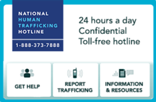 The National Human Trafficking Hotline. 24 hours a day, confidential, toll-free hotline. Get help. Report Trafficking. Information and resources. 1-888-373-7888